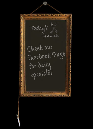 Check our Facebook page for daily specials.